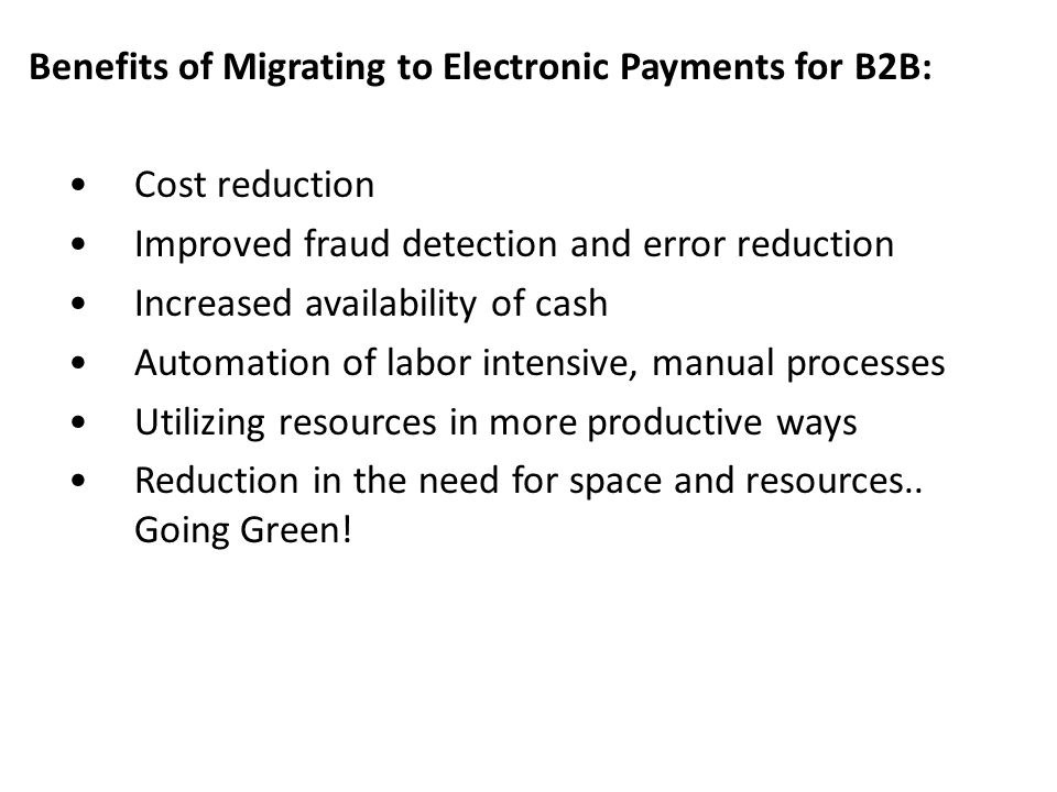 Benefits of Migrating to Electronic Payments for B2B: • Cost reduction • Improved fraud detection and error reduction • Increased availability of cash • Automation of labor intensive, manual processes • Utilizing resources in more productive ways • Reduction in the need for space and resources..