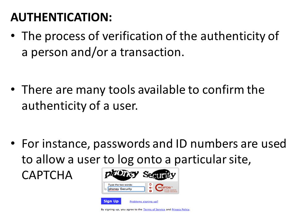 AUTHENTICATION: The process of verification of the authenticity of a person and/or a transaction.