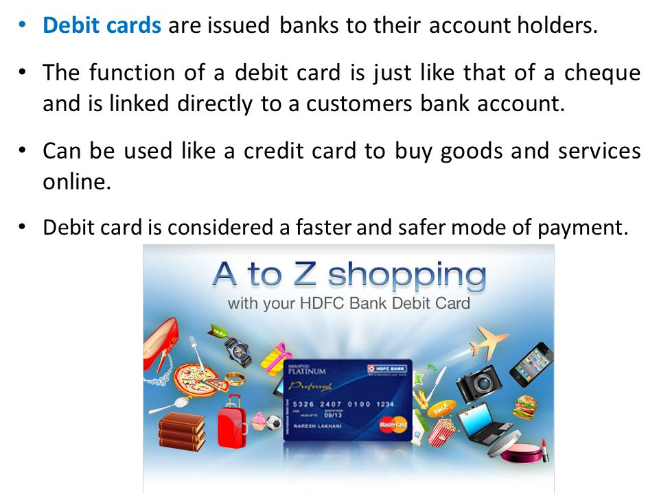 Debit cards are issued banks to their account holders.