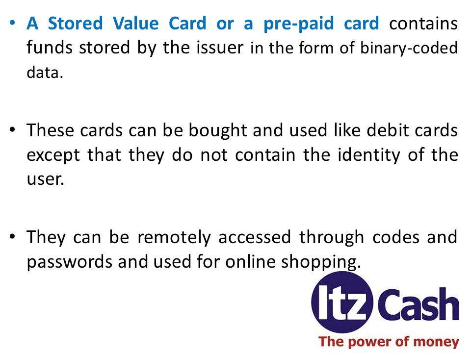 A Stored Value Card or a pre-paid card contains funds stored by the issuer in the form of binary-coded data.
