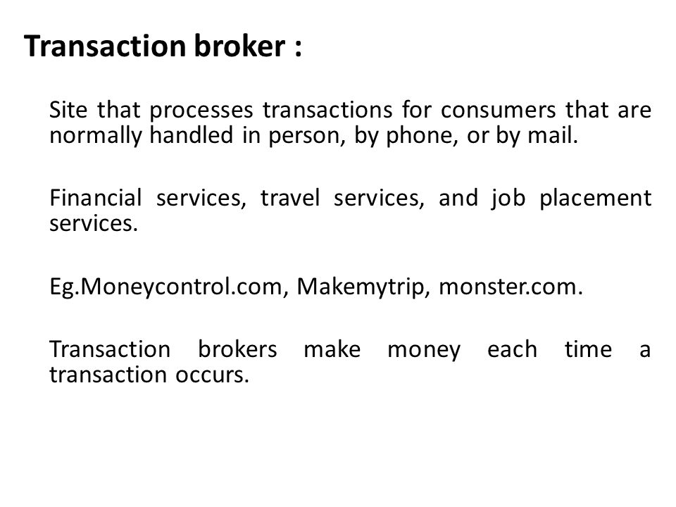 Transaction broker : Site that processes transactions for consumers that are normally handled in person, by phone, or by mail.