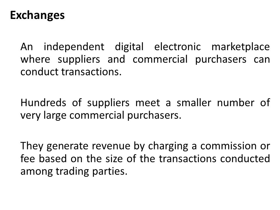 Exchanges An independent digital electronic marketplace where suppliers and commercial purchasers can conduct transactions.