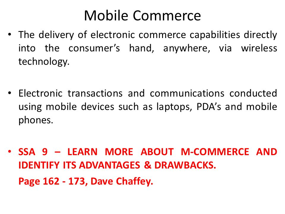 Mobile Commerce The delivery of electronic commerce capabilities directly into the consumer's hand, anywhere, via wireless technology.