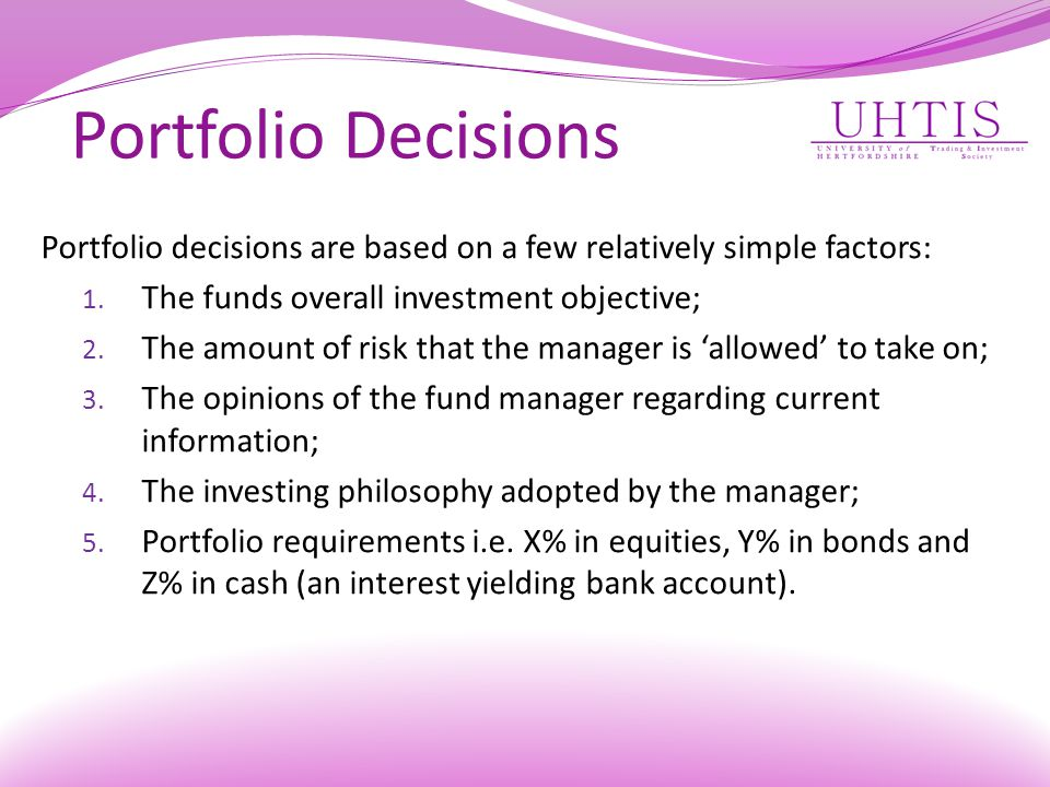 Portfolio Decisions Portfolio decisions are based on a few relatively simple factors: The funds overall investment objective;