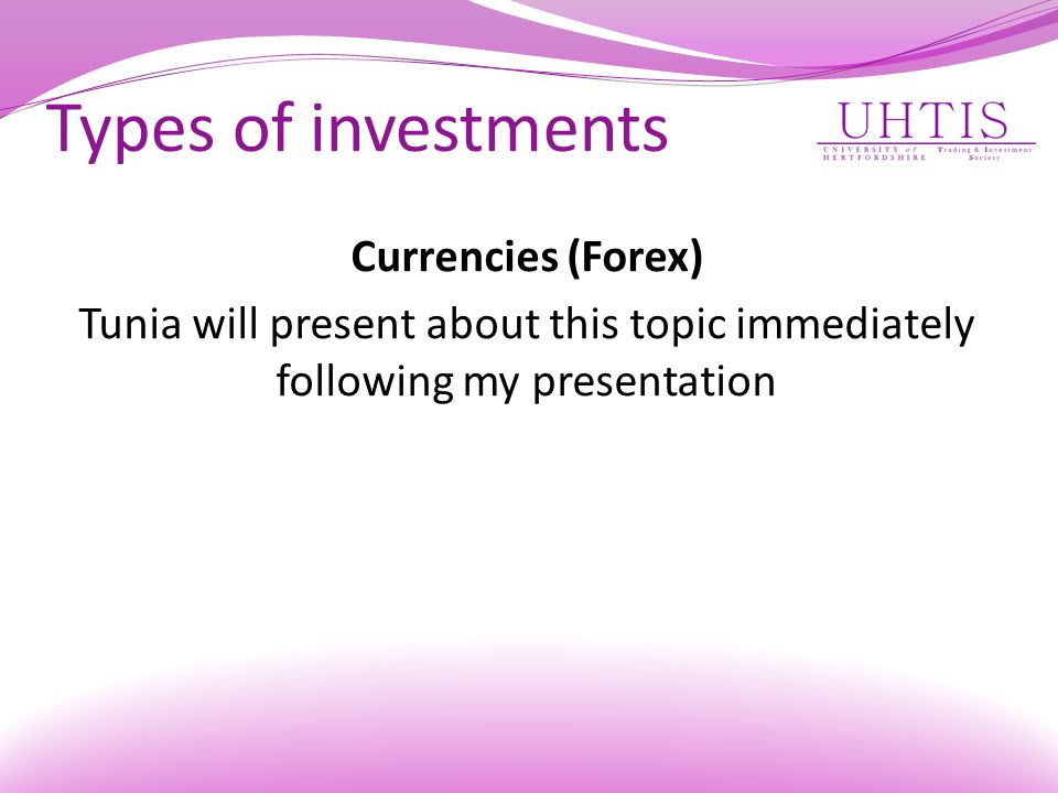 Types of investments Currencies (Forex) Tunia will present about this topic immediately following my presentation