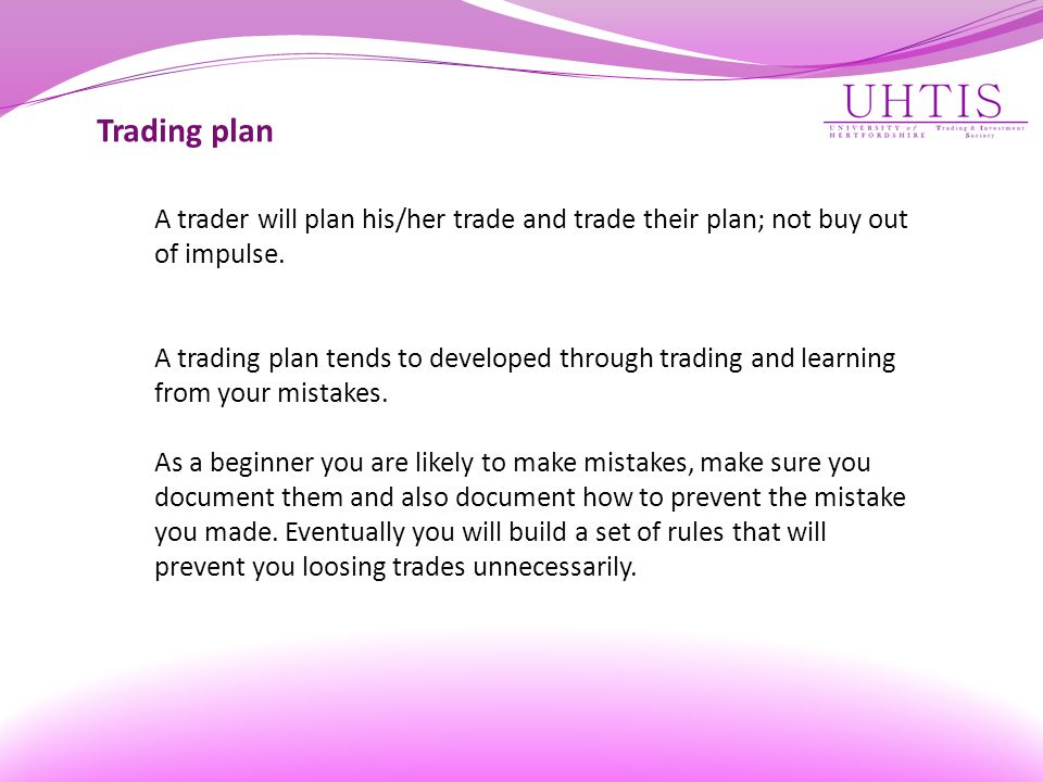 Trading plan A trader will plan his/her trade and trade their plan; not buy out of impulse.
