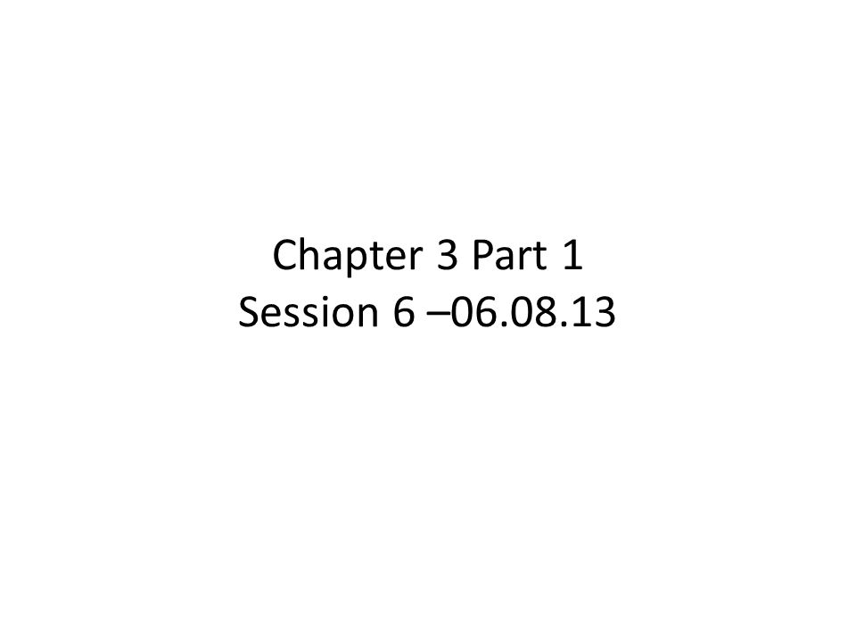 Chapter 3 Part 1 Session 6 –06.08.13