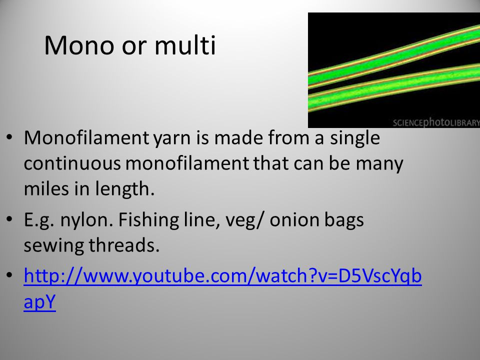 Mono or multi Monofilament yarn is made from a single continuous monofilament that can be many miles in length.