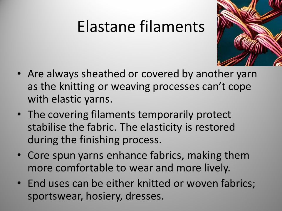 Elastane filaments Are always sheathed or covered by another yarn as the knitting or weaving processes can't cope with elastic yarns.