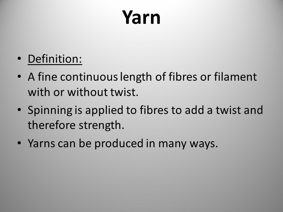 Yarn Definition: A fine continuous length of fibres or filament with or without twist.