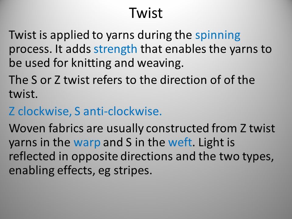 Twist Twist is applied to yarns during the spinning process. It adds strength that enables the yarns to be used for knitting and weaving.