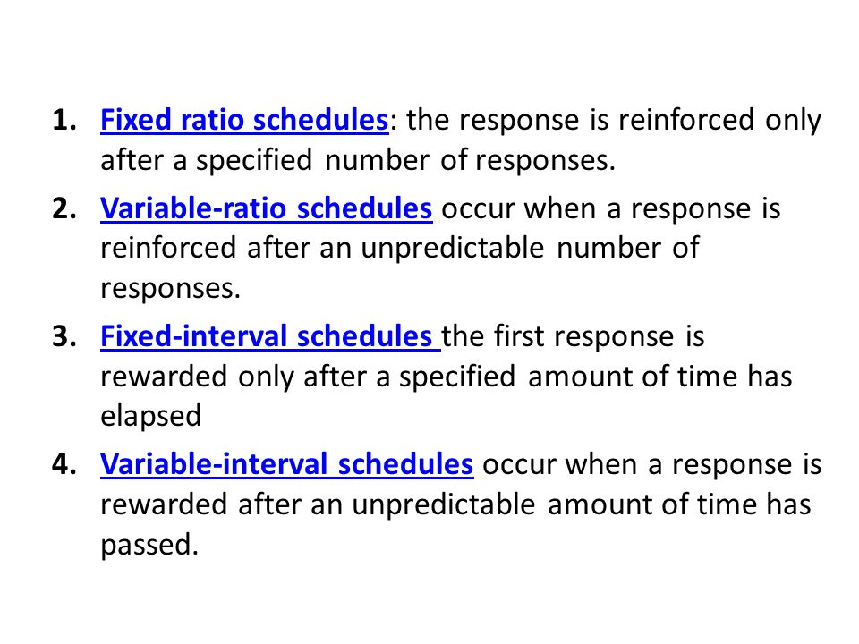 Fixed ratio schedules: the response is reinforced only after a specified number of responses.