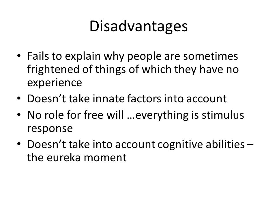 Disadvantages Fails to explain why people are sometimes frightened of things of which they have no experience.