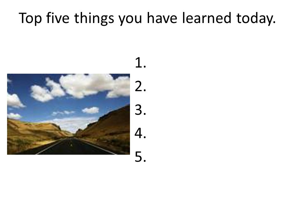 Top five things you have learned today.