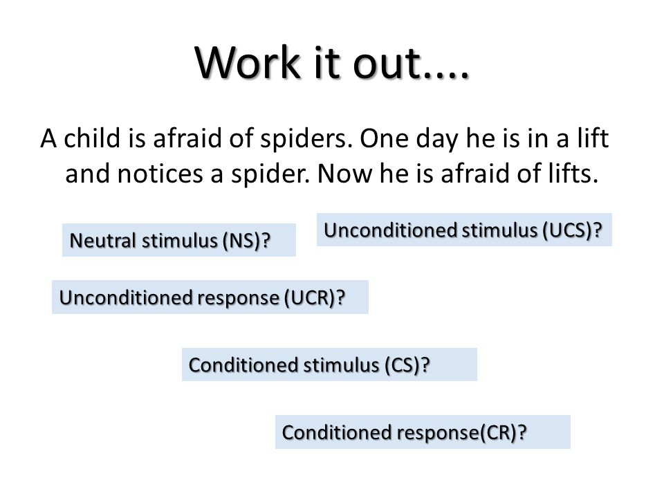 Work it out.... A child is afraid of spiders. One day he is in a lift and notices a spider. Now he is afraid of lifts.