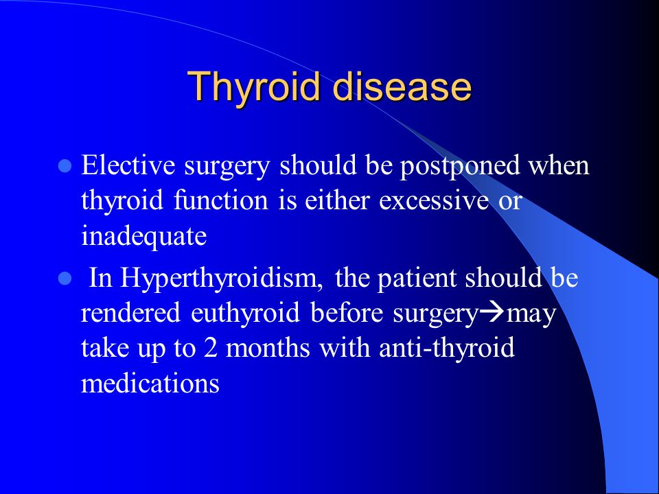 Thyroid disease Elective surgery should be postponed when thyroid function is either excessive or inadequate.