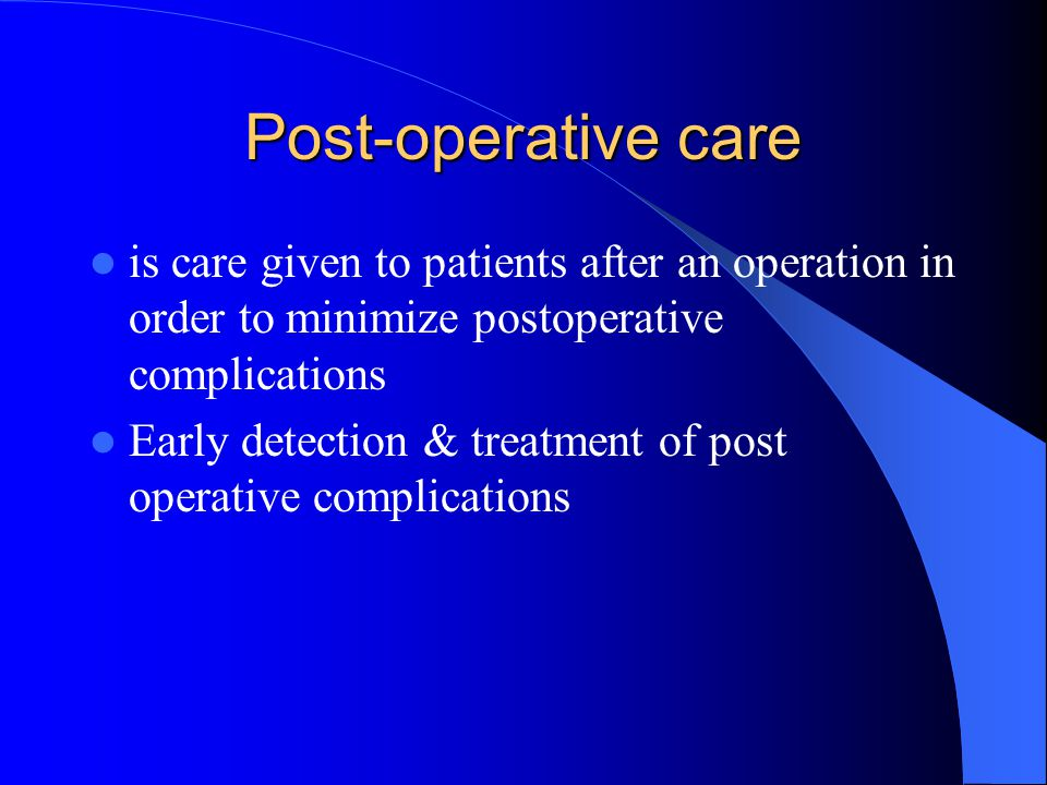 Post-operative care is care given to patients after an operation in order to minimize postoperative complications.
