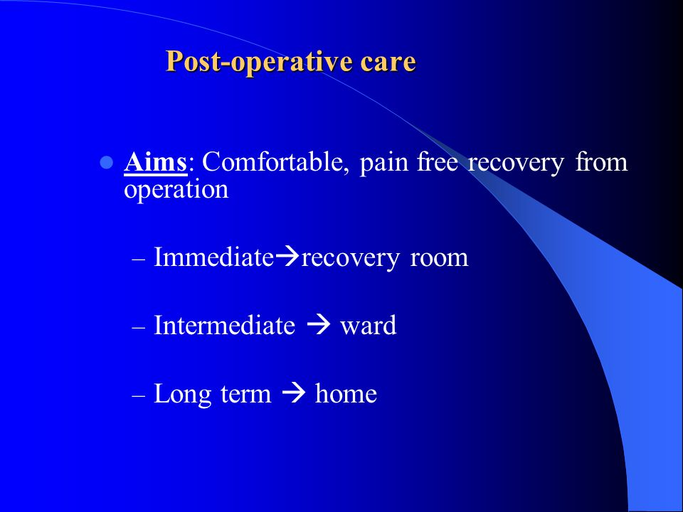 Post-operative care Aims: Comfortable, pain free recovery from operation. Immediaterecovery room.