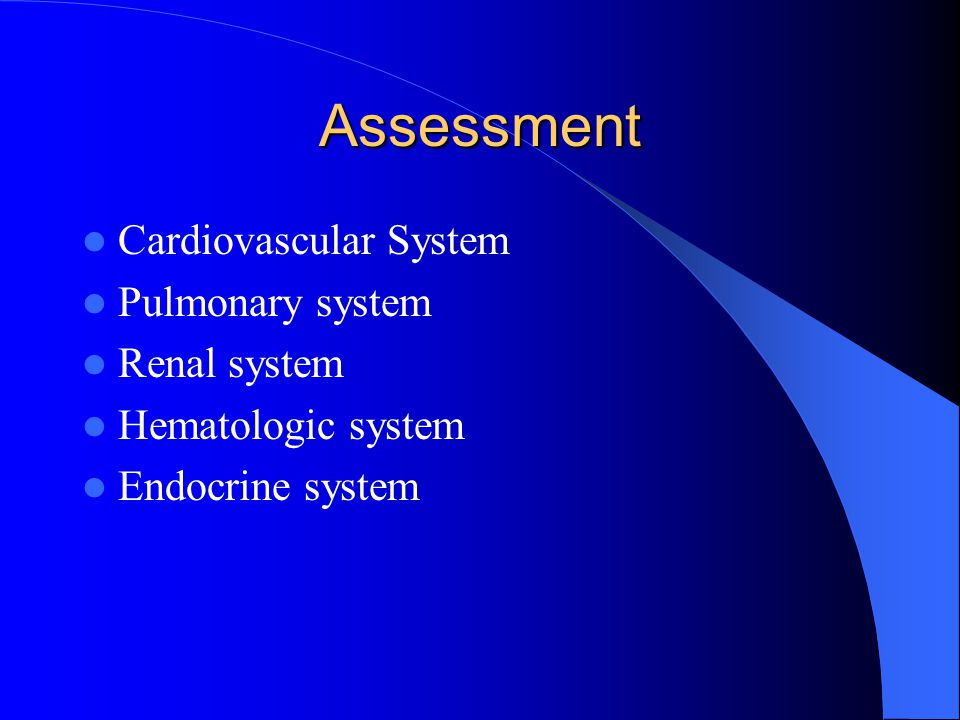 Assessment Cardiovascular System Pulmonary system Renal system