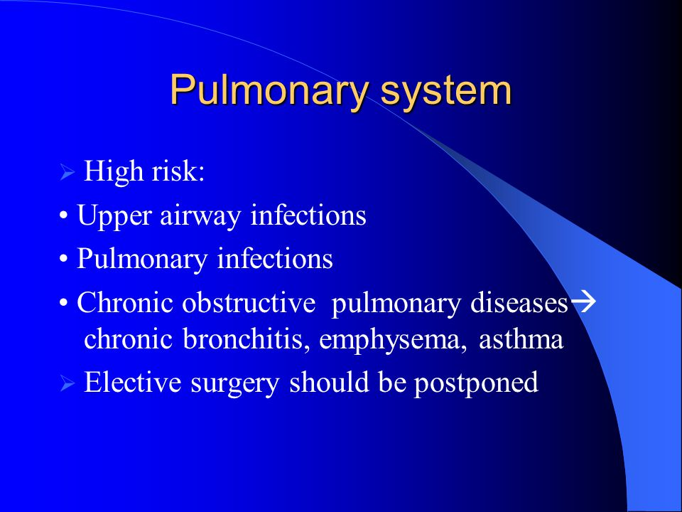 Pulmonary system High risk: • Upper airway infections