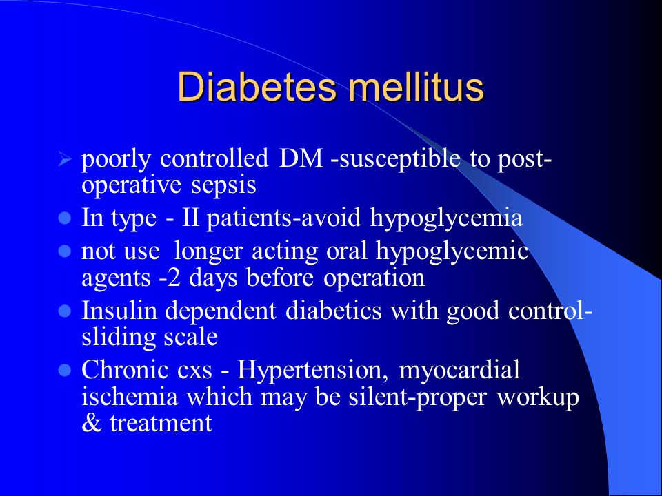 Diabetes mellitus poorly controlled DM -susceptible to post-operative sepsis. In type - II patients-avoid hypoglycemia.