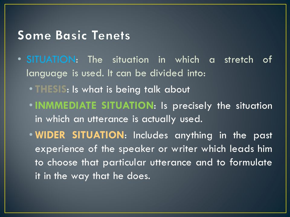 Some Basic Tenets SITUATION: The situation in which a stretch of language is used. It can be divided into: