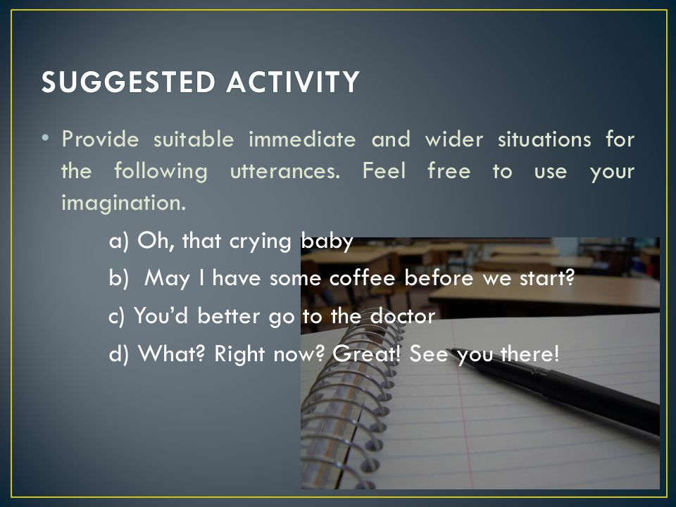 SUGGESTED ACTIVITY Provide suitable immediate and wider situations for the following utterances. Feel free to use your imagination.