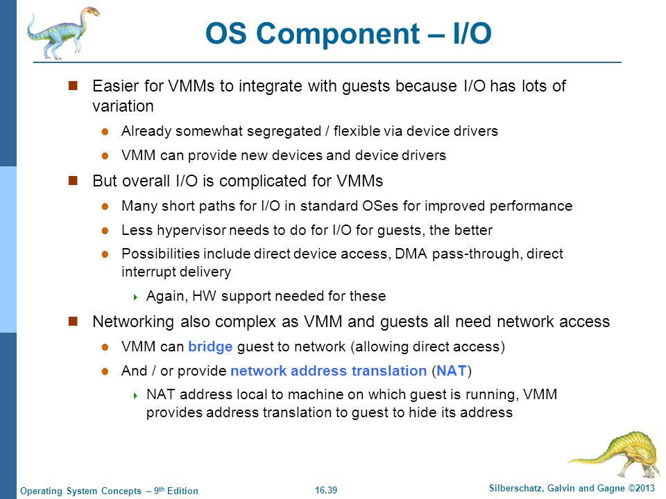 OS Component – I/O Easier for VMMs to integrate with guests because I/O has lots of variation.