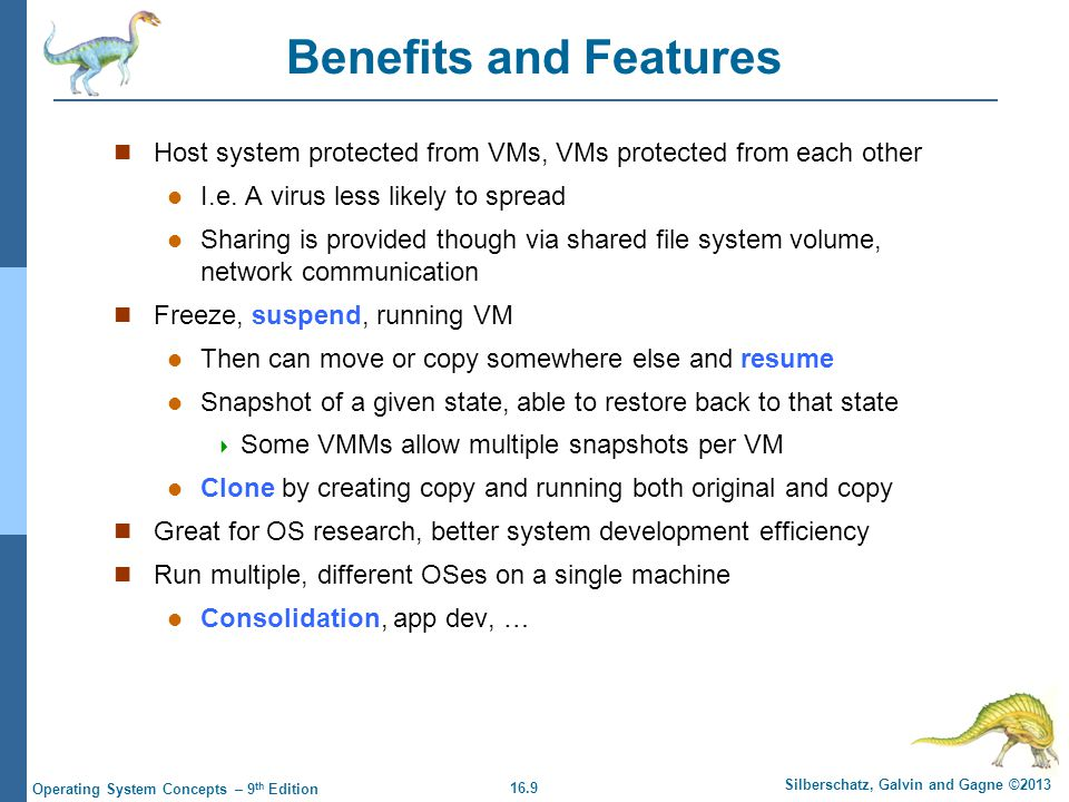 Benefits and Features Host system protected from VMs, VMs protected from each other. I.e. A virus less likely to spread.