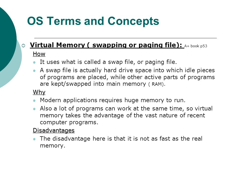 OS Terms and Concepts Virtual Memory ( swapping or paging file): A+ book p53. How. It uses what is called a swap file, or paging file.