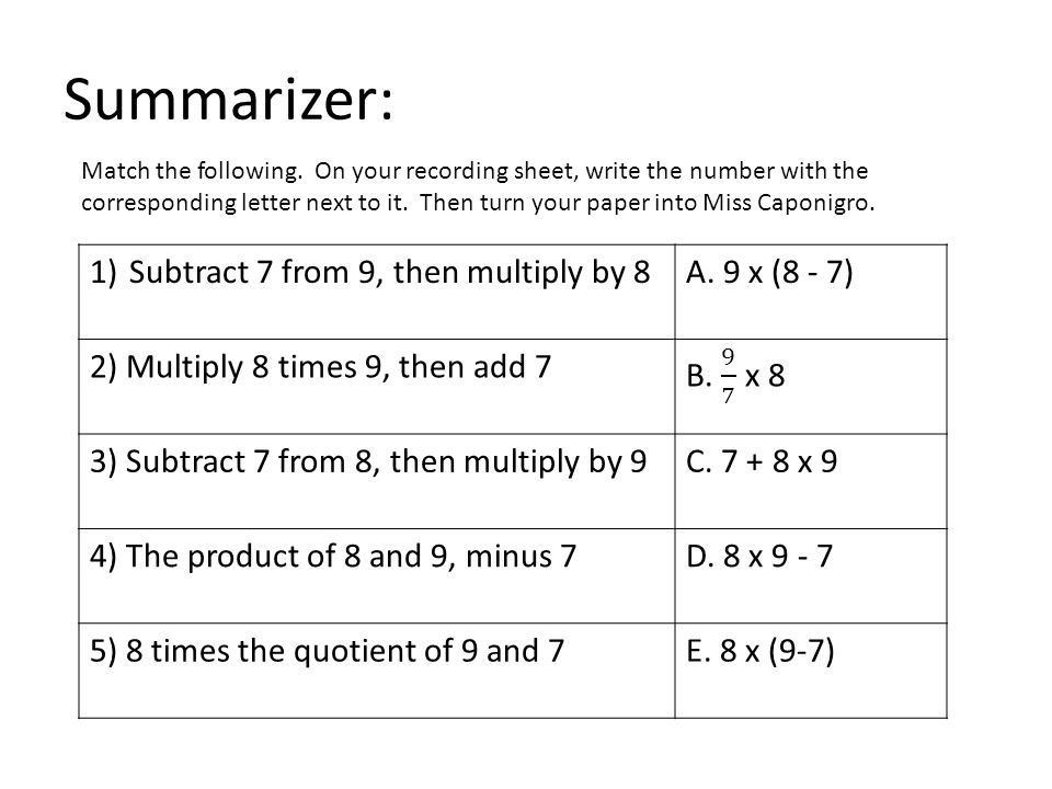 Summarizer: Subtract 7 from 9, then multiply by 8 A. 9 x (8 - 7)