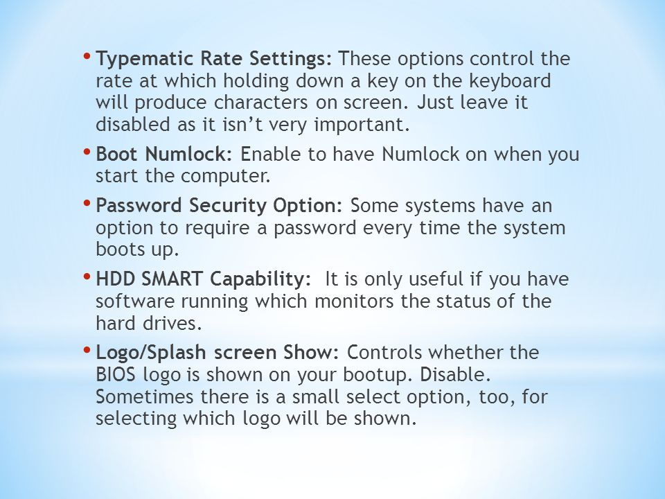 Typematic Rate Settings: These options control the rate at which holding down a key on the keyboard will produce characters on screen. Just leave it disabled as it isn't very important.