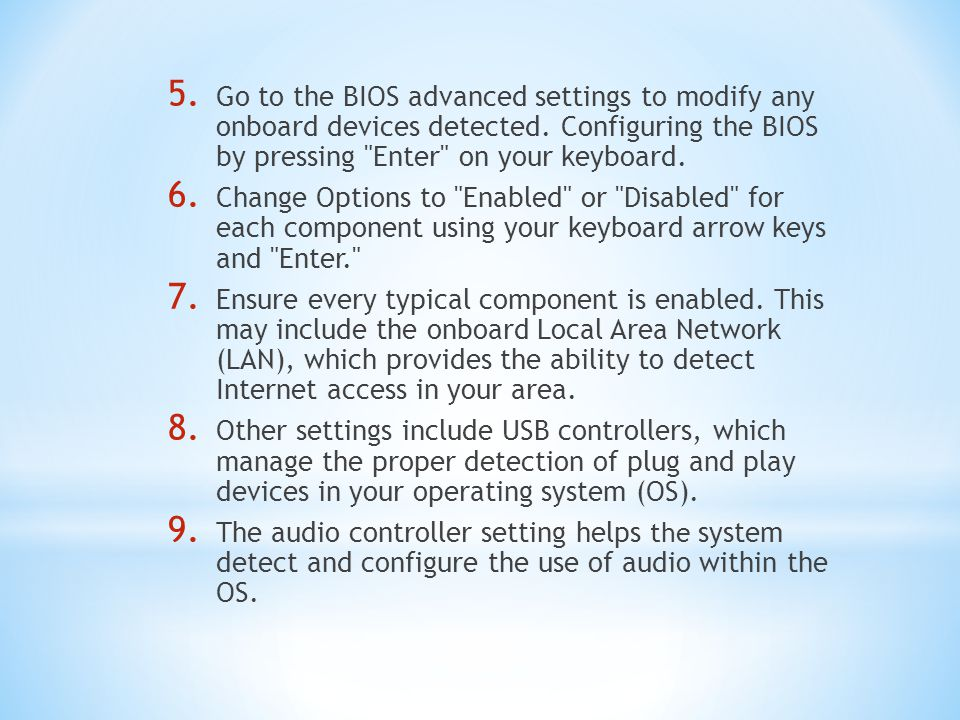Go to the BIOS advanced settings to modify any onboard devices detected. Configuring the BIOS by pressing Enter on your keyboard.
