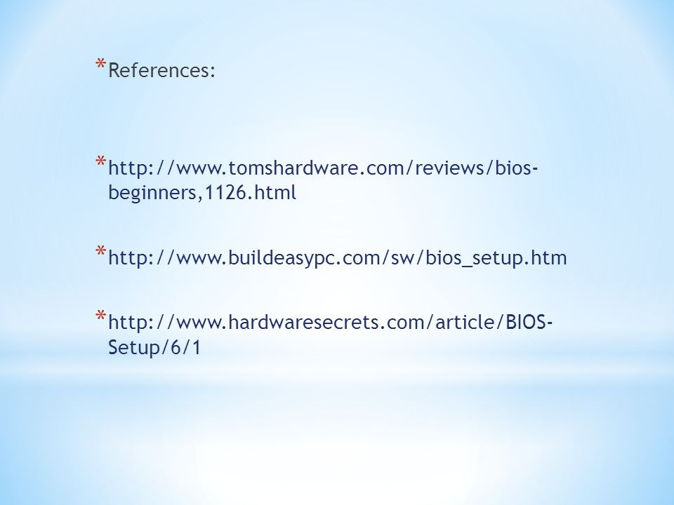 References: http://www.tomshardware.com/reviews/bios- beginners,1126.html. http://www.buildeasypc.com/sw/bios_setup.htm.