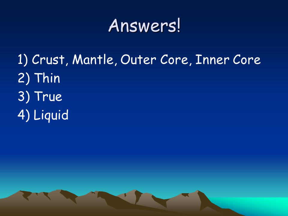 Answers! 1) Crust, Mantle, Outer Core, Inner Core 2) Thin 3) True