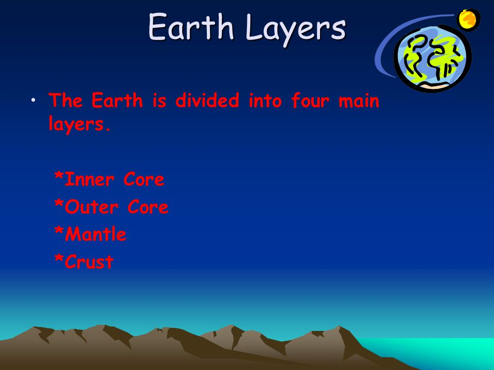 Earth Layers The Earth is divided into four main layers. *Inner Core