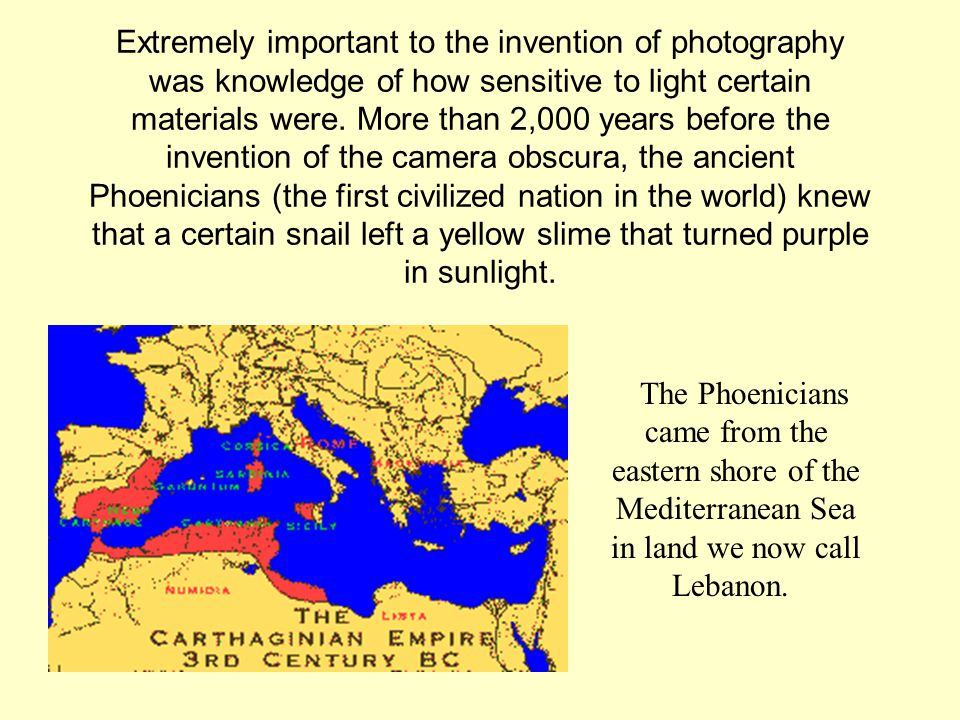 Extremely important to the invention of photography was knowledge of how sensitive to light certain materials were. More than 2,000 years before the invention of the camera obscura, the ancient Phoenicians (the first civilized nation in the world) knew that a certain snail left a yellow slime that turned purple in sunlight.