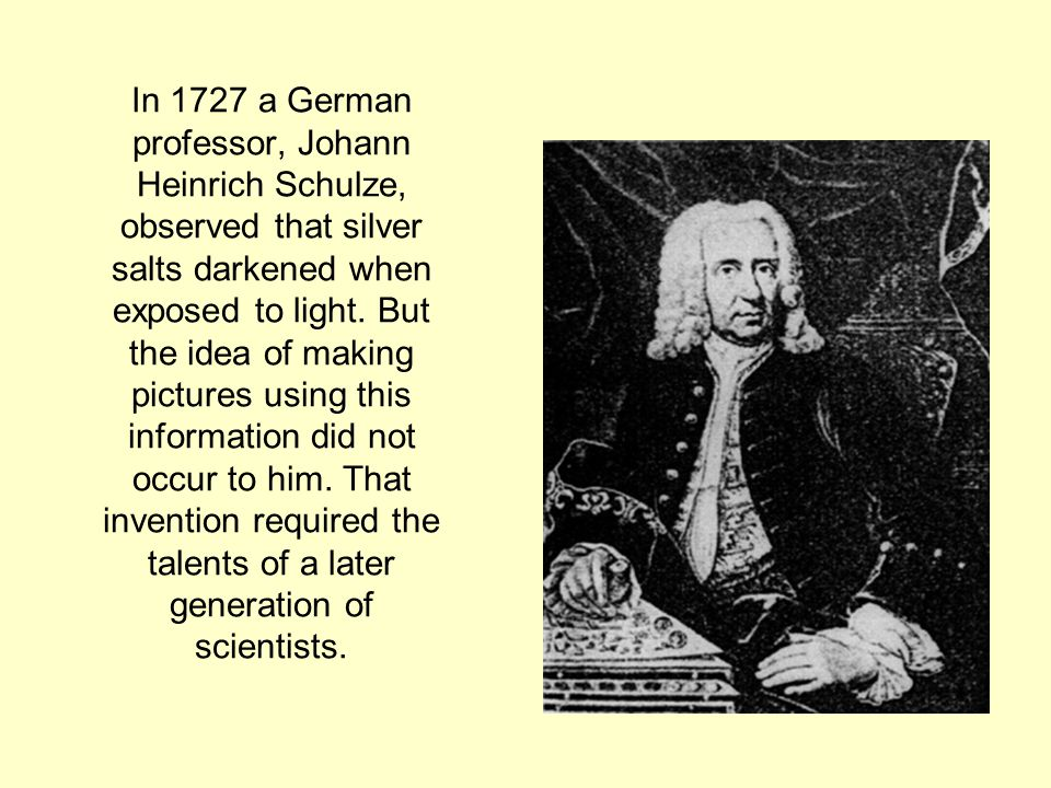 In 1727 a German professor, Johann Heinrich Schulze, observed that silver salts darkened when exposed to light.