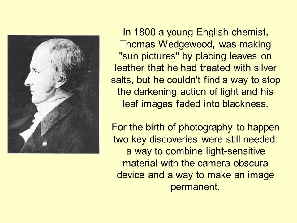 In 1800 a young English chemist, Thomas Wedgewood, was making sun pictures by placing leaves on leather that he had treated with silver salts, but he couldn t find a way to stop the darkening action of light and his leaf images faded into blackness.