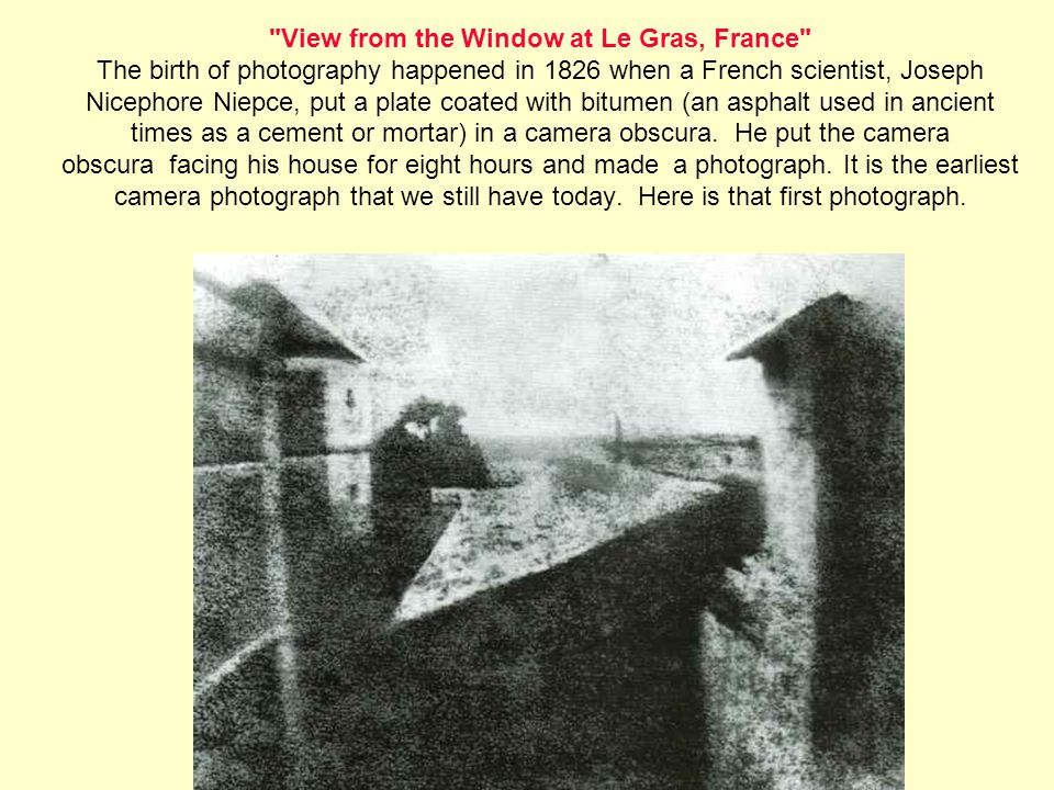 View from the Window at Le Gras, France The birth of photography happened in 1826 when a French scientist, Joseph Nicephore Niepce, put a plate coated with bitumen (an asphalt used in ancient times as a cement or mortar) in a camera obscura. He put the camera obscura facing his house for eight hours and made a photograph.