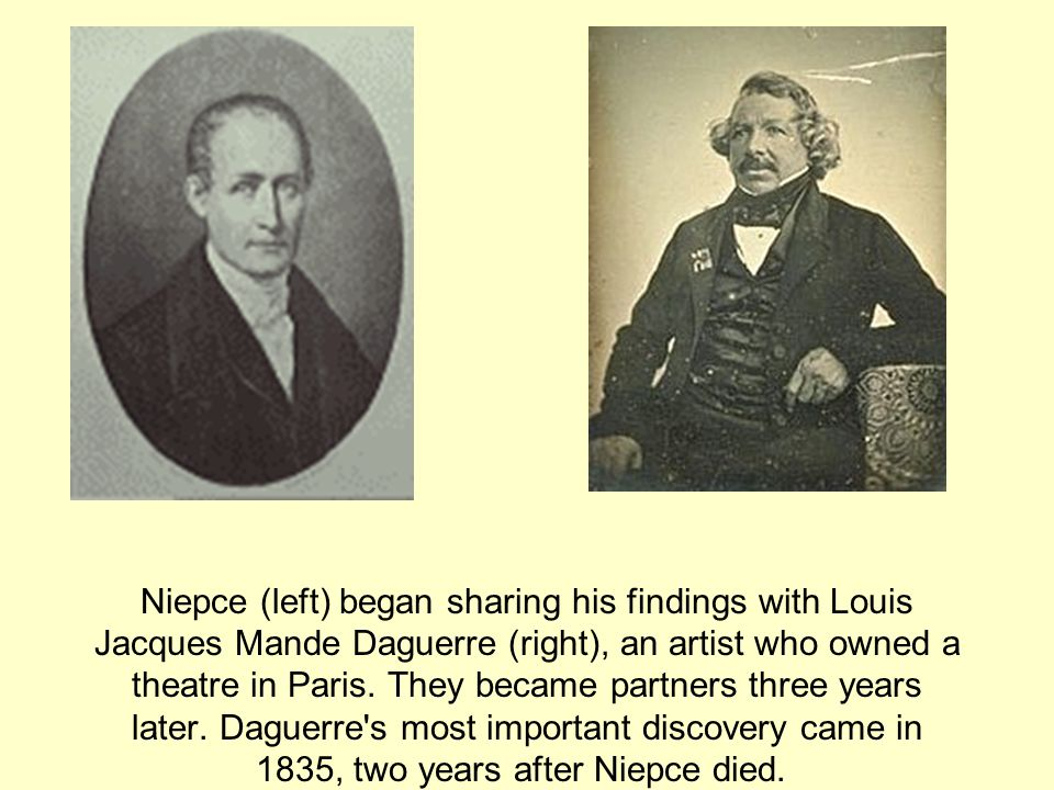 Niepce (left) began sharing his findings with Louis Jacques Mande Daguerre (right), an artist who owned a theatre in Paris.