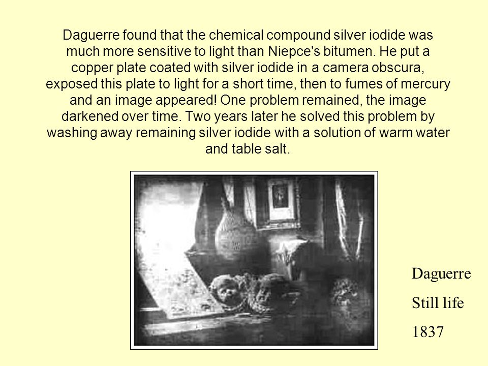 Daguerre found that the chemical compound silver iodide was much more sensitive to light than Niepce s bitumen. He put a copper plate coated with silver iodide in a camera obscura, exposed this plate to light for a short time, then to fumes of mercury and an image appeared! One problem remained, the image darkened over time. Two years later he solved this problem by washing away remaining silver iodide with a solution of warm water and table salt.