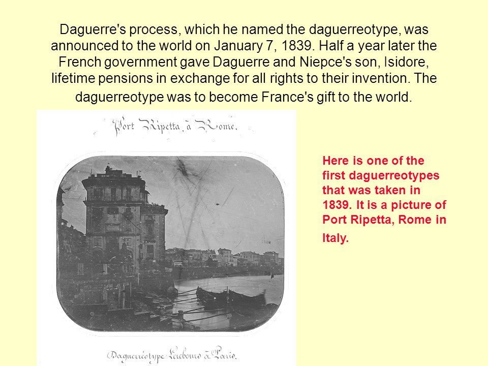 Daguerre s process, which he named the daguerreotype, was announced to the world on January 7, Half a year later the French government gave Daguerre and Niepce s son, Isidore, lifetime pensions in exchange for all rights to their invention. The daguerreotype was to become France s gift to the world.