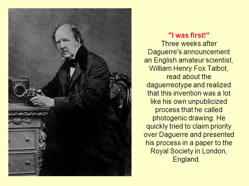 I was first! Three weeks after Daguerre s announcement an English amateur scientist, William Henry Fox Talbot, read about the daguerreotype and realized that this invention was a lot like his own unpublicized process that he called photogenic drawing.