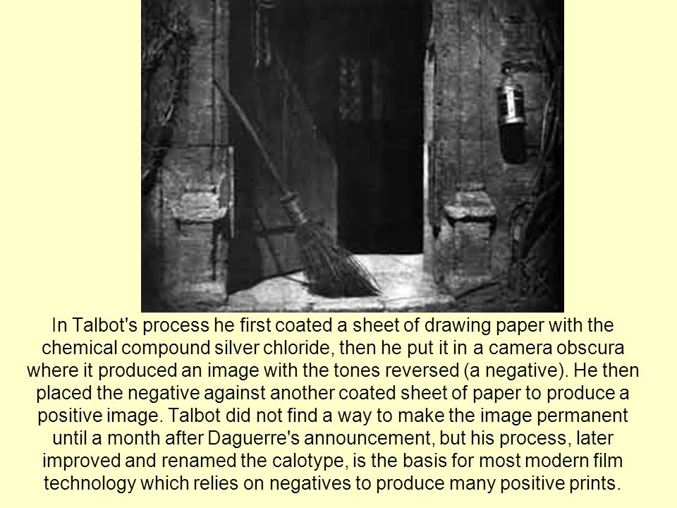In Talbot s process he first coated a sheet of drawing paper with the chemical compound silver chloride, then he put it in a camera obscura where it produced an image with the tones reversed (a negative).