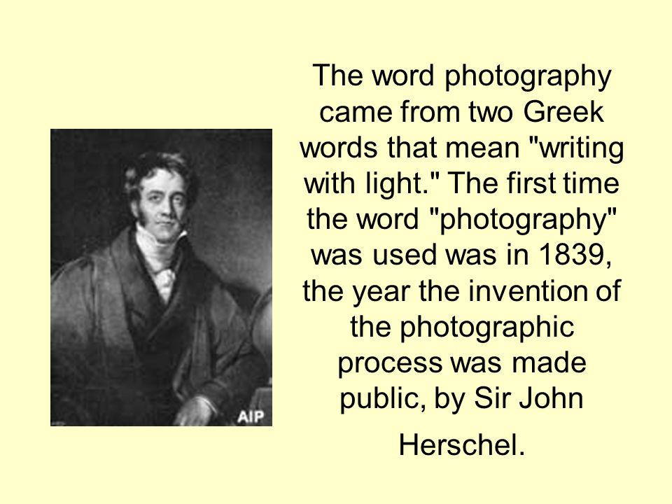 The word photography came from two Greek words that mean writing with light. The first time the word photography was used was in 1839, the year the invention of the photographic process was made public, by Sir John Herschel.
