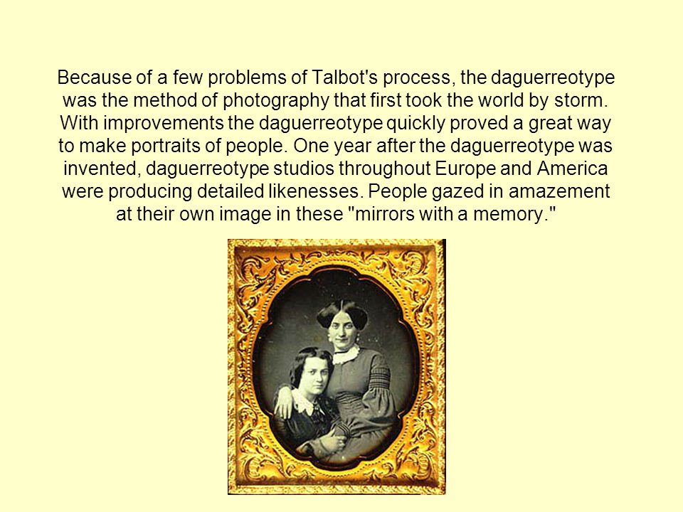 Because of a few problems of Talbot s process, the daguerreotype was the method of photography that first took the world by storm.