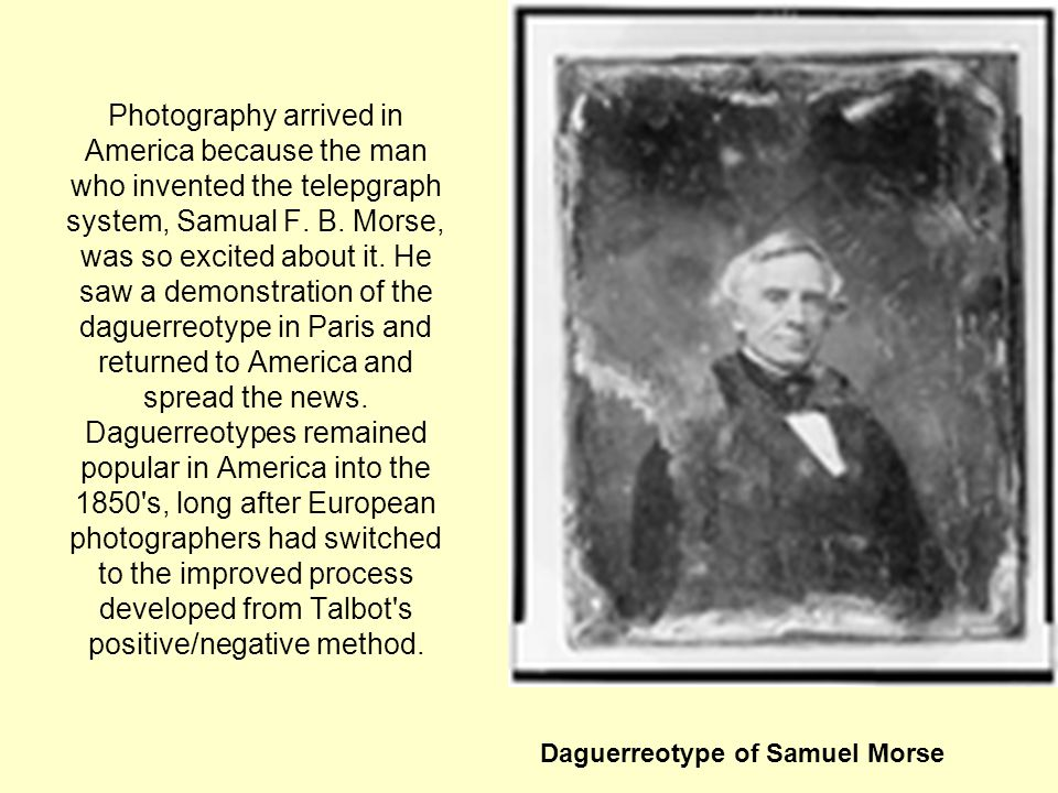 Photography arrived in America because the man who invented the telepgraph system, Samual F. B. Morse, was so excited about it. He saw a demonstration of the daguerreotype in Paris and returned to America and spread the news. Daguerreotypes remained popular in America into the 1850 s, long after European photographers had switched to the improved process developed from Talbot s positive/negative method.