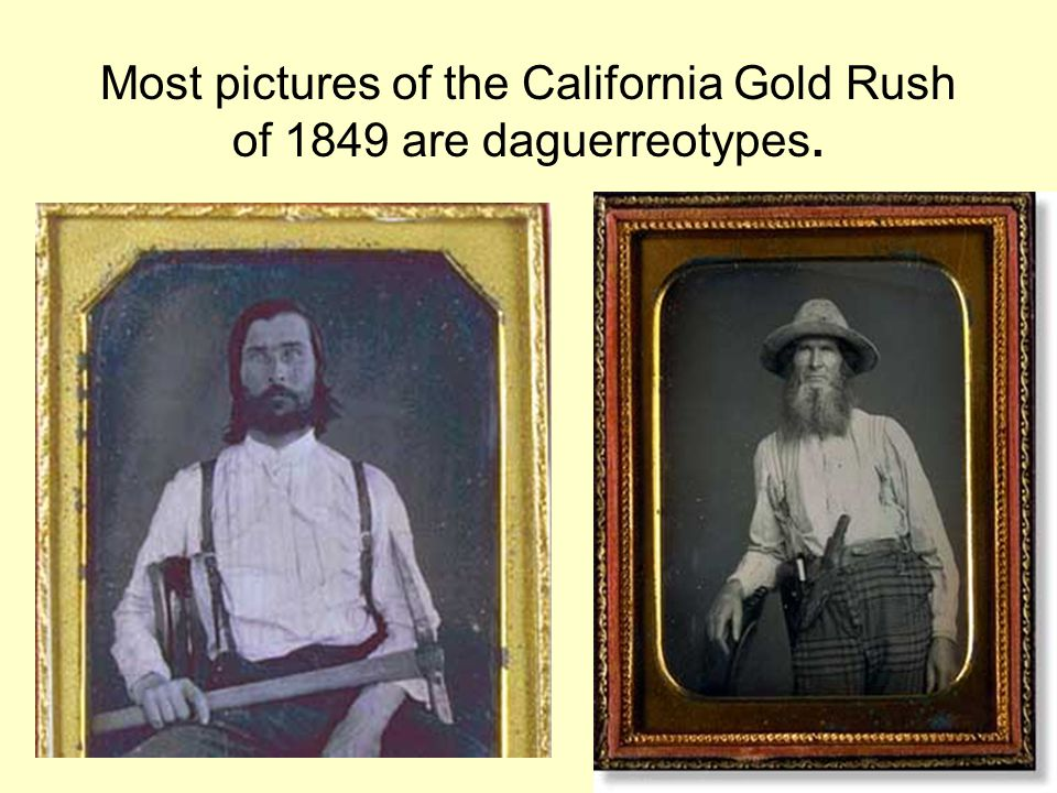 Most pictures of the California Gold Rush of 1849 are daguerreotypes.