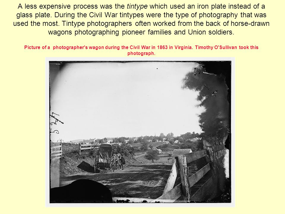 A less expensive process was the tintype which used an iron plate instead of a glass plate.